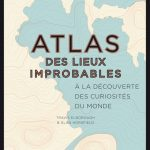 Atlas des lieux improbables : A la découverte des curiosités du monde