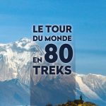 Le tour du monde en 80 treks + plein de conseils pratiques pour profiter pleinement de son voyage
